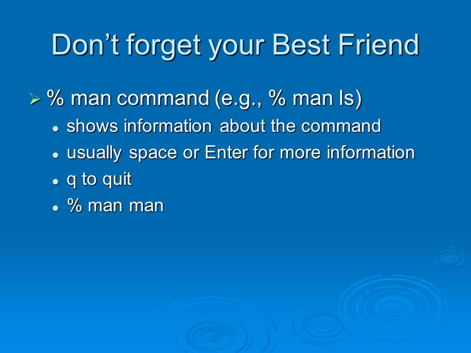 Don't forget your Best Friend  % man command (e.g., % man ls) shows information about the command shows information about the command usually space or Enter for more information usually space or Enter for more information q to quit q to quit % man man % man man