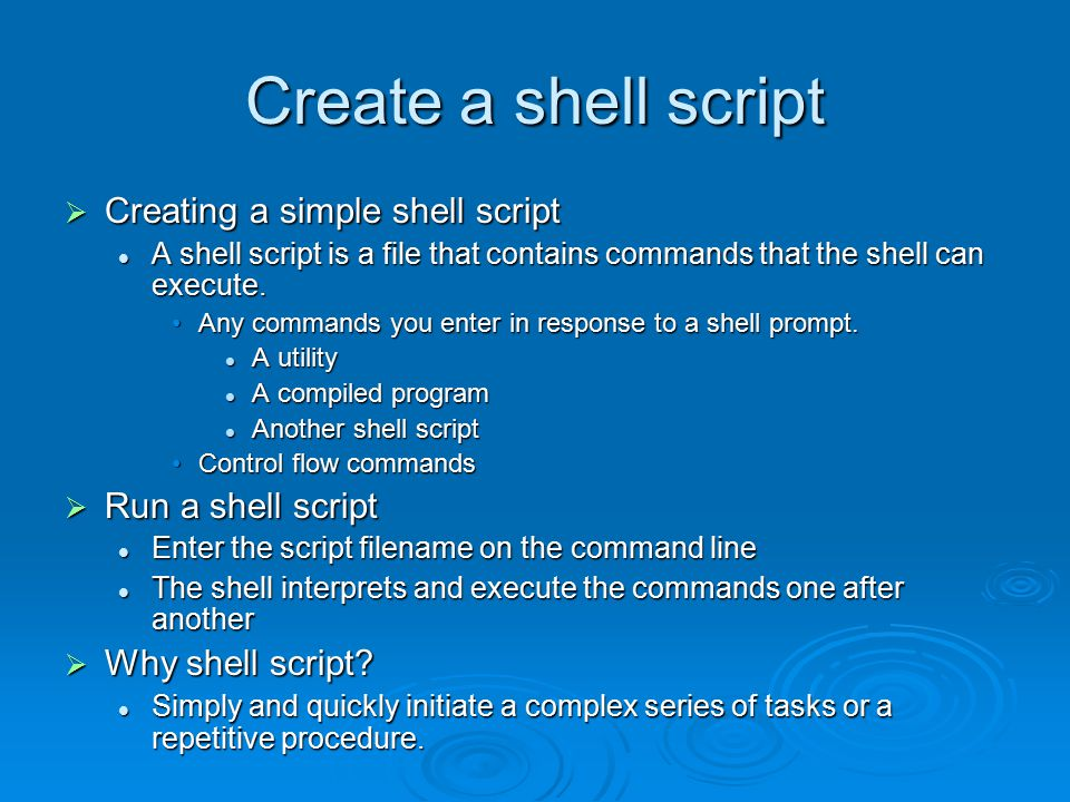 Create a shell script  Creating a simple shell script A shell script is a file that contains commands that the shell can execute.