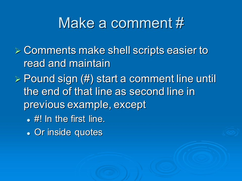 Make a comment #  Comments make shell scripts easier to read and maintain  Pound sign (#) start a comment line until the end of that line as second line in previous example, except #.