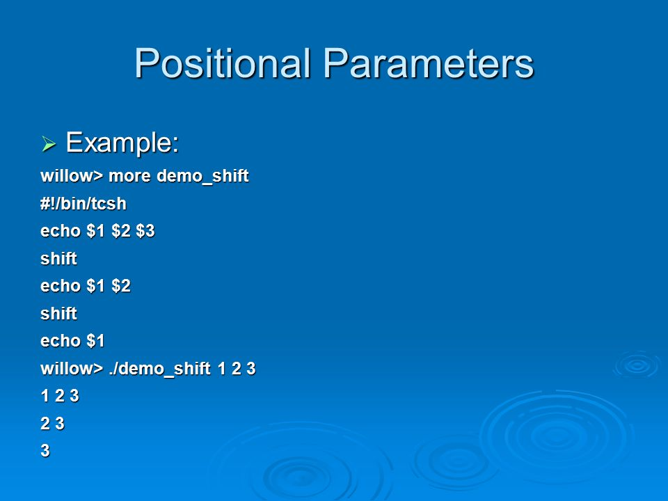 Positional Parameters  Example: willow> more demo_shift #!/bin/tcsh echo $1 $2 $3 shift echo $1 $2 shift echo $1 willow>./demo_shift 1 2 3 1 2 3 2 3 3