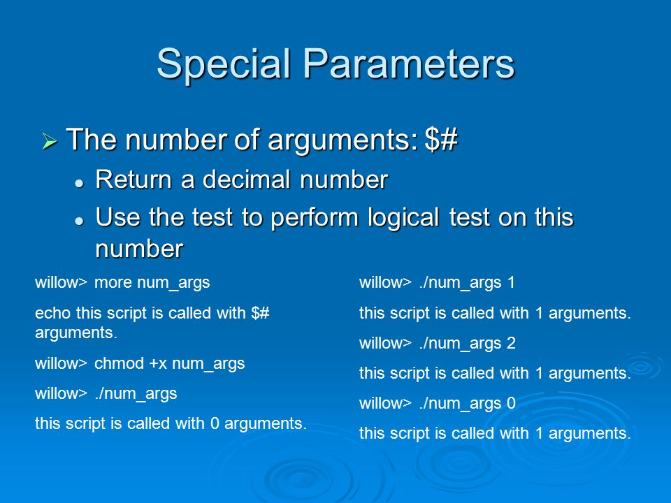 Special Parameters  The number of arguments: $# Return a decimal number Return a decimal number Use the test to perform logical test on this number Use the test to perform logical test on this number willow> more num_args echo this script is called with $# arguments.