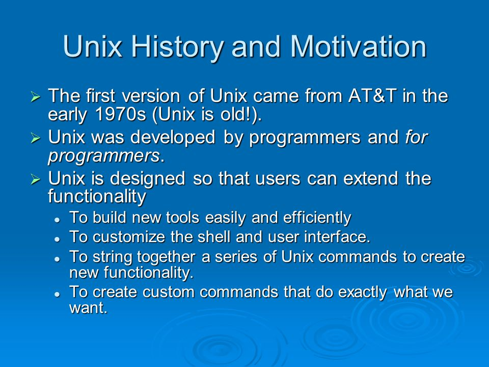 Unix History and Motivation  The first version of Unix came from AT&T in the early 1970s (Unix is old!).