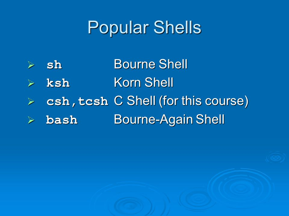 Popular Shells  sh Bourne Shell  ksh Korn Shell  csh,tcsh C Shell (for this course)  bash Bourne-Again Shell