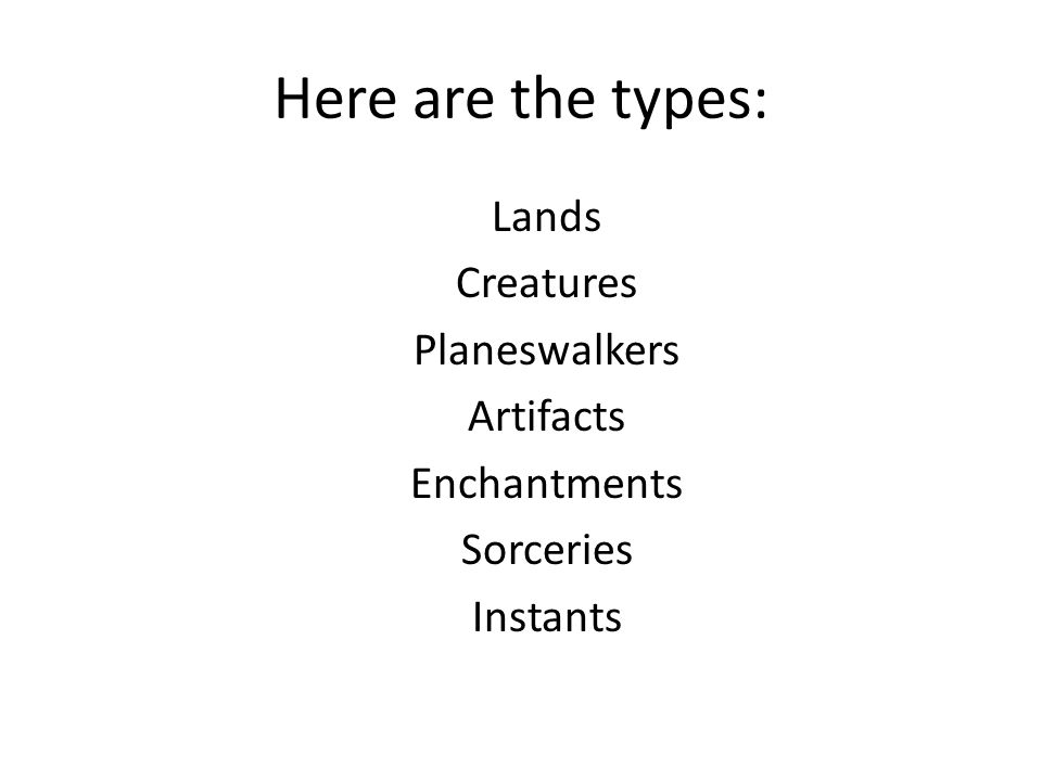 Here are the types: Lands Creatures Planeswalkers Artifacts Enchantments Sorceries Instants
