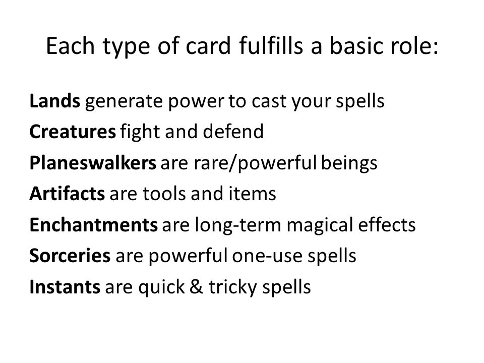 Each type of card fulfills a basic role: Lands generate power to cast your spells Creatures fight and defend Planeswalkers are rare/powerful beings Artifacts are tools and items Enchantments are long-term magical effects Sorceries are powerful one-use spells Instants are quick & tricky spells