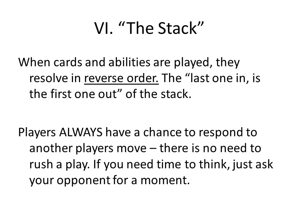 VI. The Stack When cards and abilities are played, they resolve in reverse order.