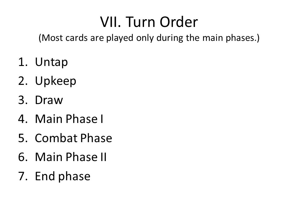 VII. Turn Order (Most cards are played only during the main phases.) 1.Untap 2.Upkeep 3.Draw 4.Main Phase I 5.Combat Phase 6.Main Phase II 7.End phase