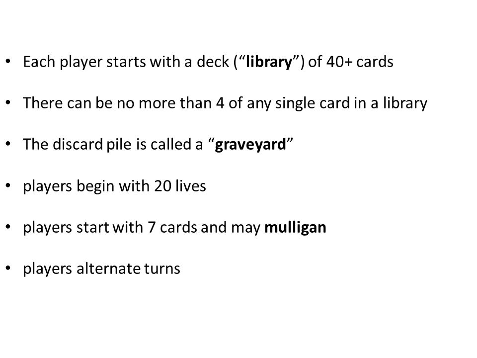 Each player starts with a deck ( library ) of 40+ cards There can be no more than 4 of any single card in a library The discard pile is called a graveyard players begin with 20 lives players start with 7 cards and may mulligan players alternate turns