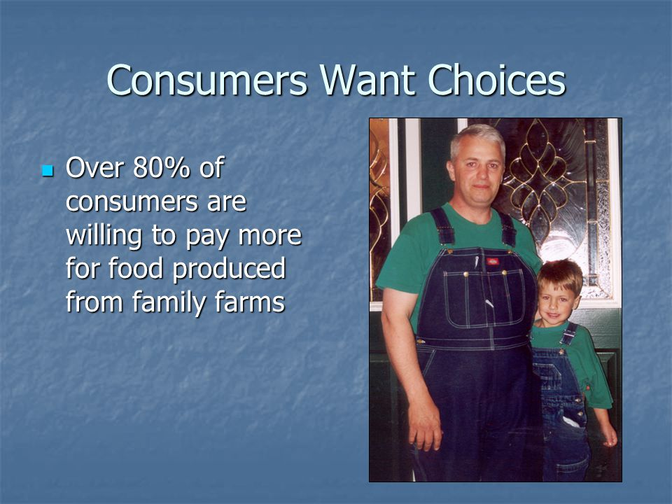 Consumers Want Choices Over 80% of consumers are willing to pay more for food produced from family farms Over 80% of consumers are willing to pay more for food produced from family farms