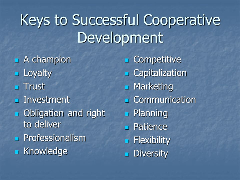 Keys to Successful Cooperative Development A champion A champion Loyalty Loyalty Trust Trust Investment Investment Obligation and right to deliver Obligation and right to deliver Professionalism Professionalism Knowledge Knowledge Competitive Competitive Capitalization Capitalization Marketing Marketing Communication Communication Planning Planning Patience Patience Flexibility Flexibility Diversity Diversity