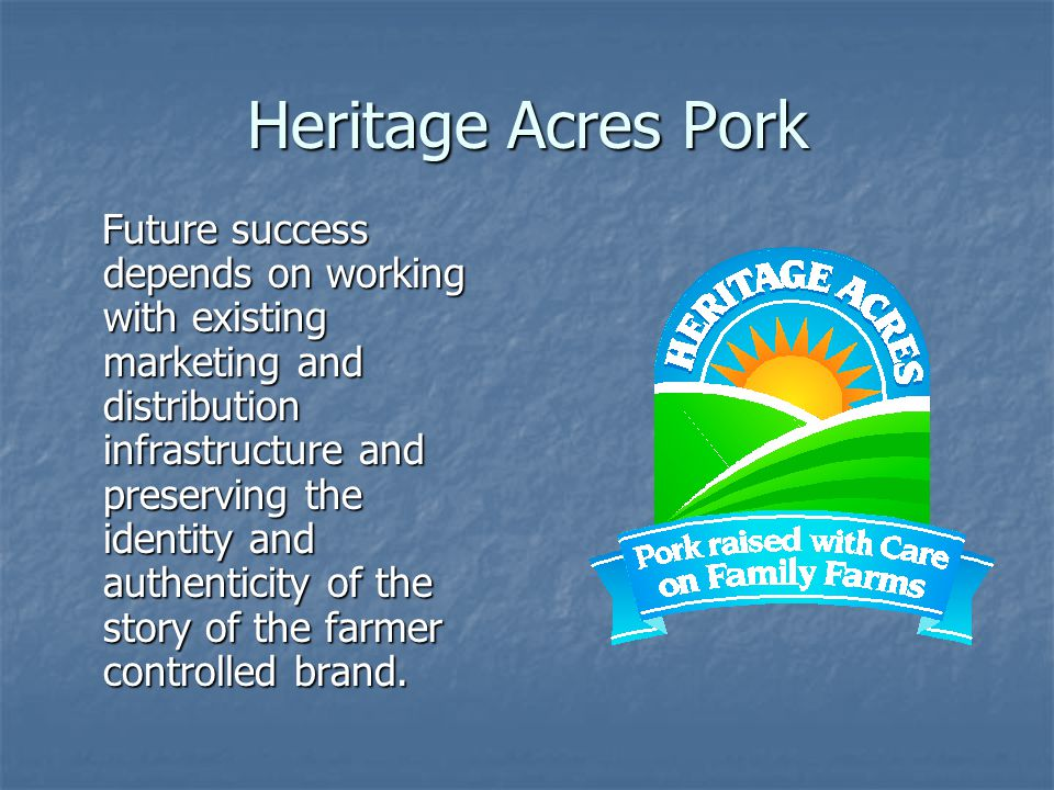 Heritage Acres Pork Future success depends on working with existing marketing and distribution infrastructure and preserving the identity and authenticity of the story of the farmer controlled brand.