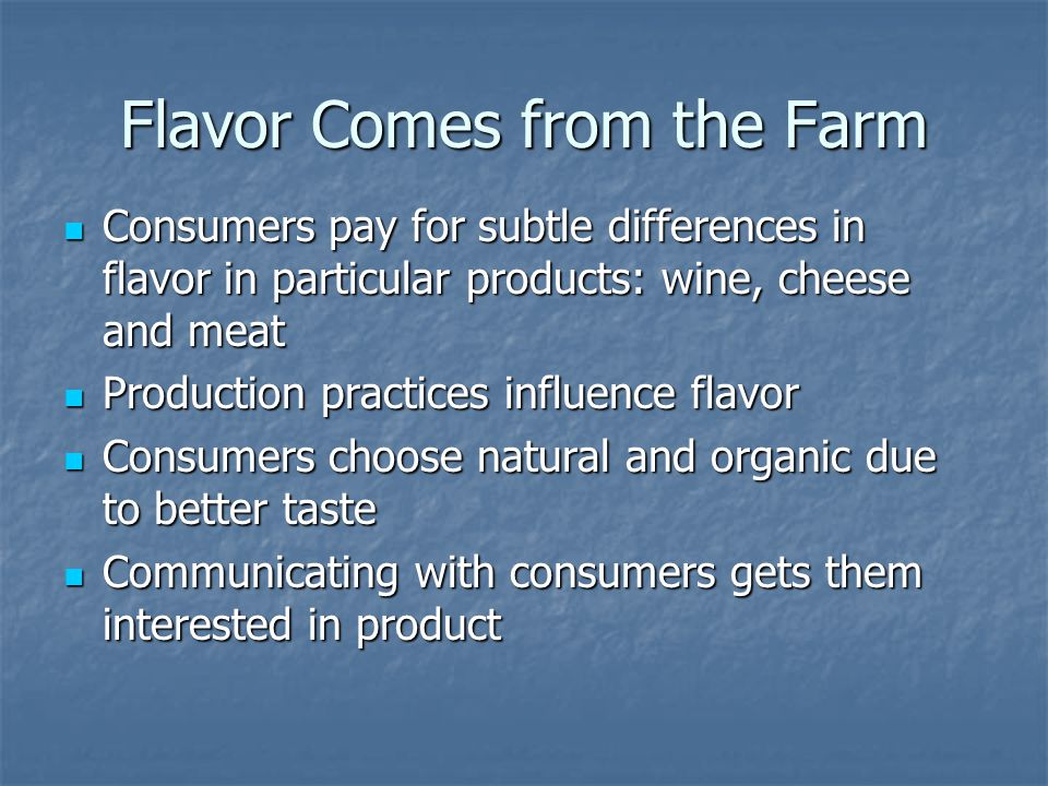 Consumers pay for subtle differences in flavor in particular products: wine, cheese and meat Consumers pay for subtle differences in flavor in particular products: wine, cheese and meat Production practices influence flavor Production practices influence flavor Consumers choose natural and organic due to better taste Consumers choose natural and organic due to better taste Communicating with consumers gets them interested in product Communicating with consumers gets them interested in product