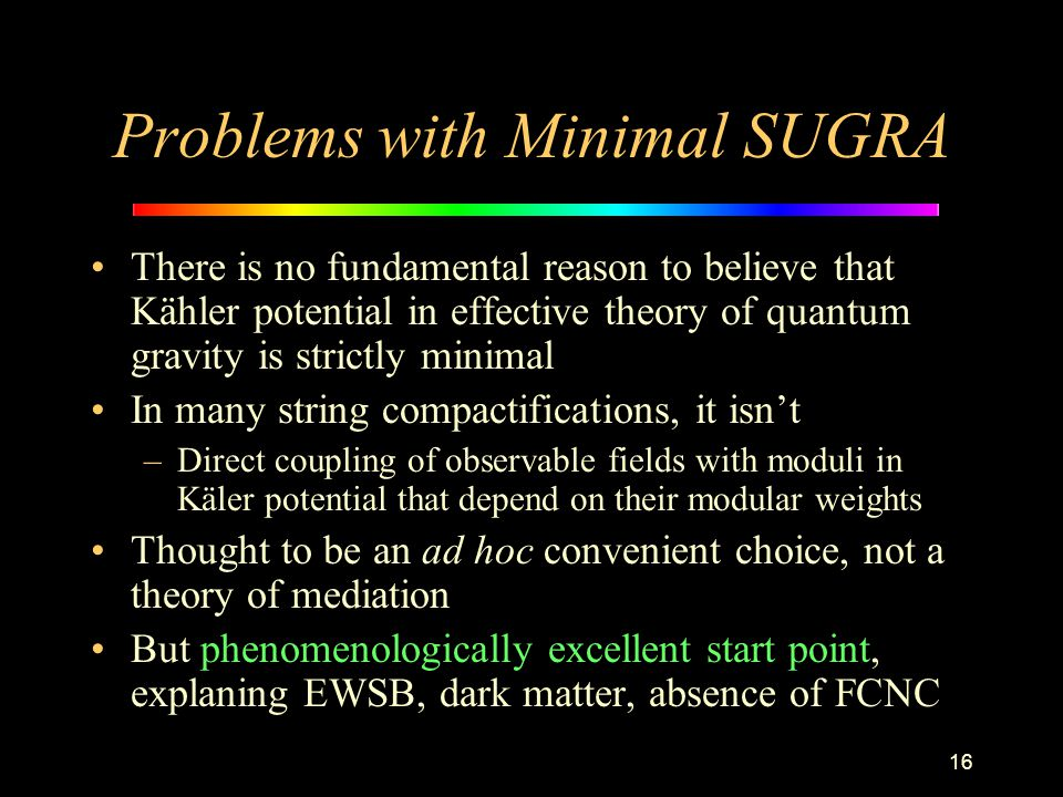 16 Problems with Minimal SUGRA There is no fundamental reason to believe that Kähler potential in effective theory of quantum gravity is strictly mini