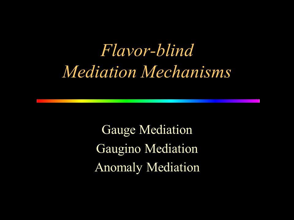 Flavor-blind Mediation Mechanisms Gauge Mediation Gaugino Mediation Anomaly Mediation