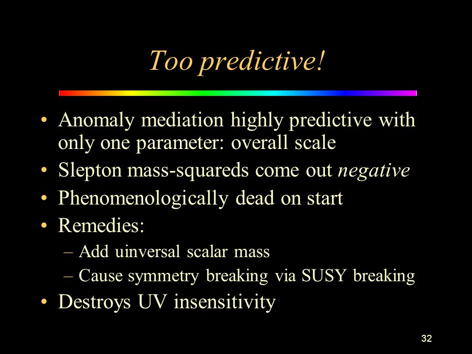 32 Too predictive! Anomaly mediation highly predictive with only one parameter: overall scale Slepton mass-squareds come out negative Phenomenological