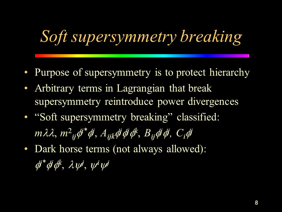 8 Soft supersymmetry breaking Purpose of supersymmetry is to protect hierarchy Arbitrary terms in Lagrangian that break supersymmetry reintroduce powe
