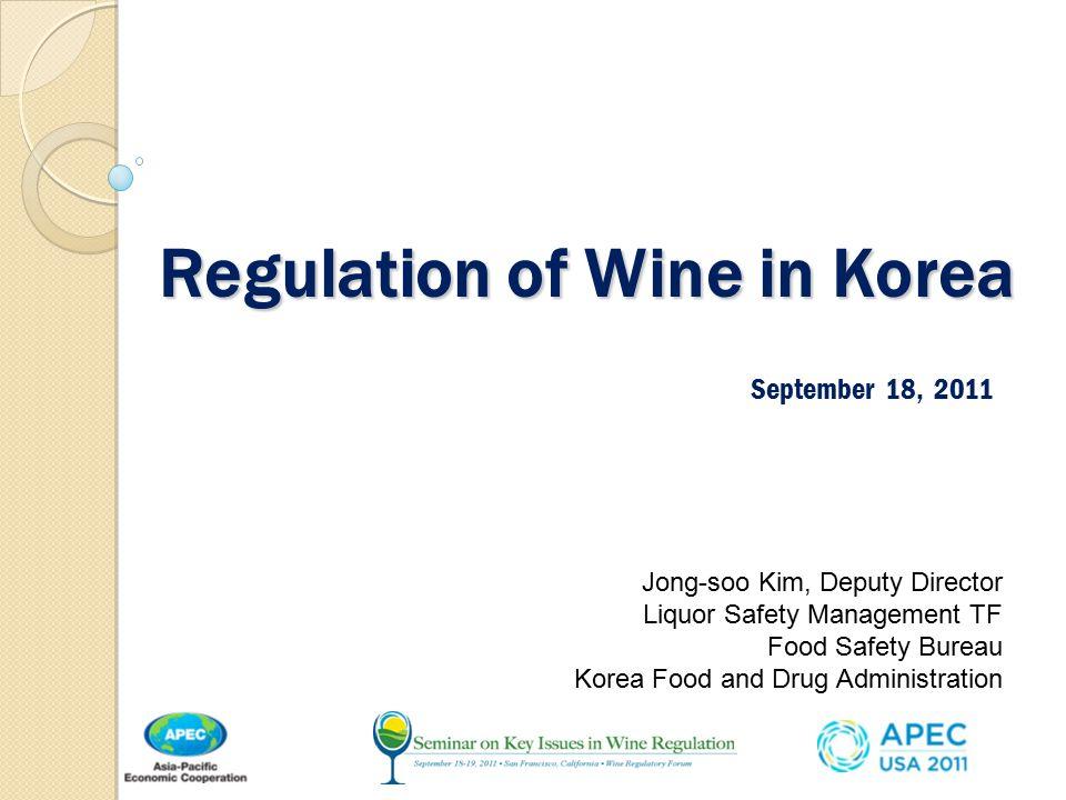 Regulation of Wine in Korea September 18, 2011 Jong-soo Kim, Deputy Director Liquor Safety Management TF Food Safety Bureau Korea Food and Drug Administration