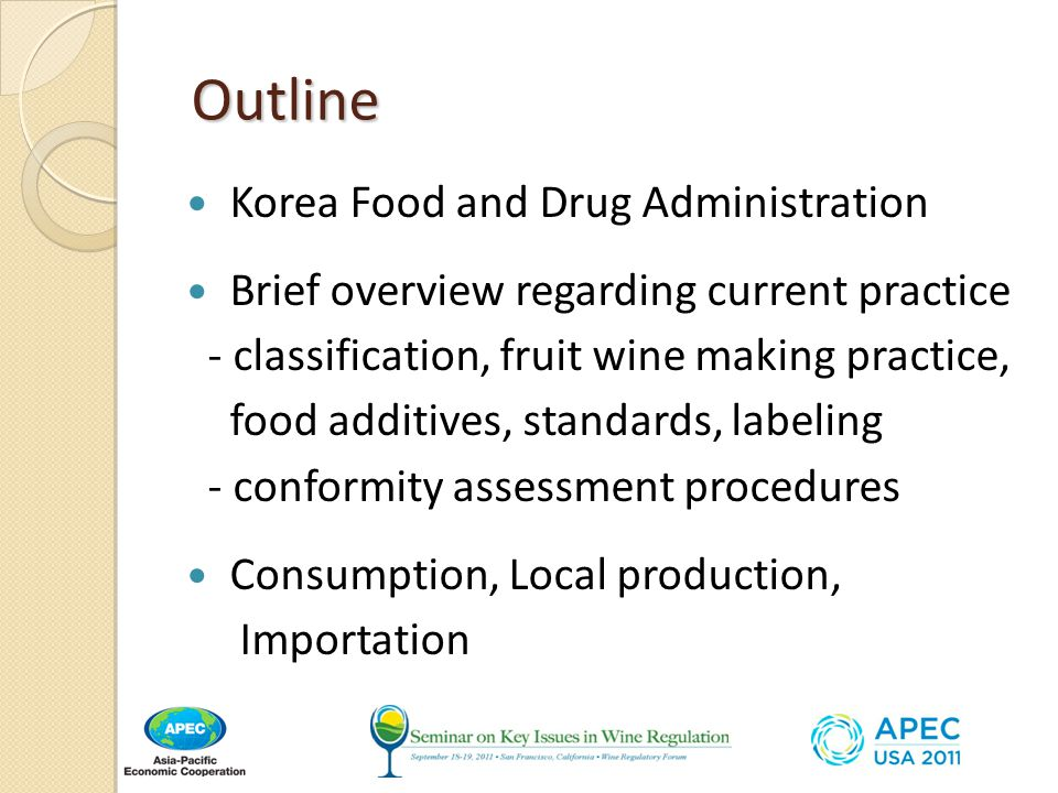 Outline Outline Korea Food and Drug Administration Brief overview regarding current practice - classification, fruit wine making practice, food additives, standards, labeling - conformity assessment procedures Consumption, Local production, Importation