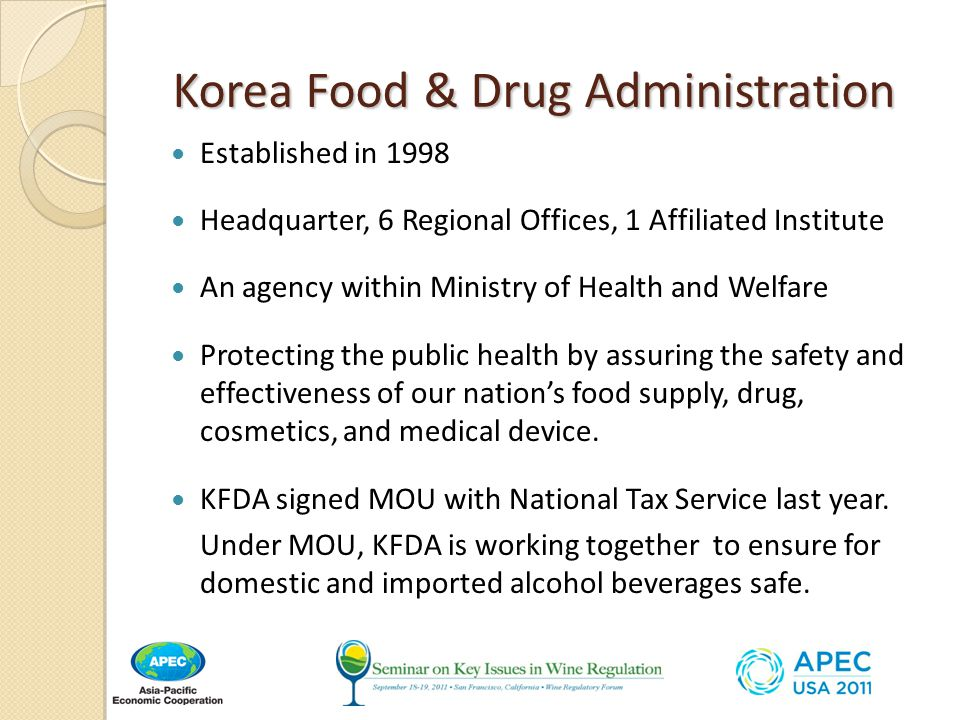 Korea Food & Drug Administration Korea Food & Drug Administration Established in 1998 Headquarter, 6 Regional Offices, 1 Affiliated Institute An agency within Ministry of Health and Welfare Protecting the public health by assuring the safety and effectiveness of our nation's food supply, drug, cosmetics, and medical device.