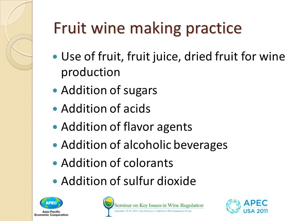 Fruit wine making practice Fruit wine making practice Use of fruit, fruit juice, dried fruit for wine production Addition of sugars Addition of acids Addition of flavor agents Addition of alcoholic beverages Addition of colorants Addition of sulfur dioxide