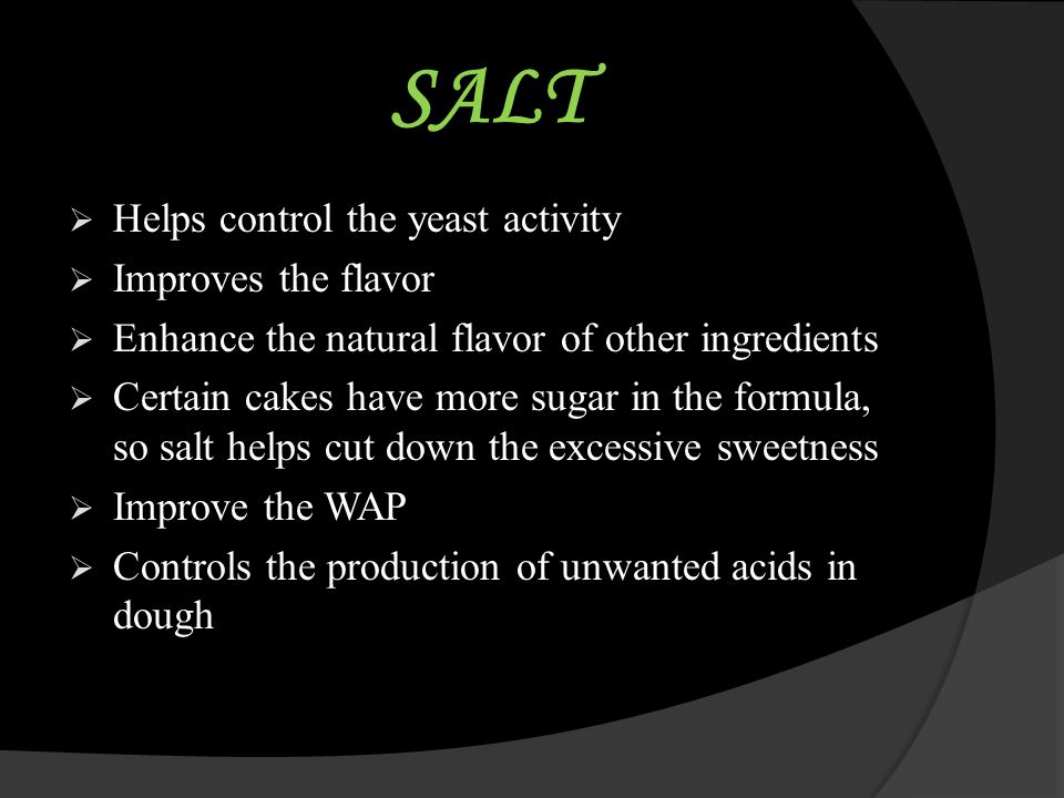 SALT  Helps control the yeast activity  Improves the flavor  Enhance the natural flavor of other ingredients  Certain cakes have more sugar in the