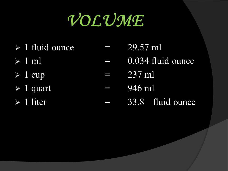 VOLUME  1 fluid ounce=29.57 ml  1 ml=0.034 fluid ounce  1 cup= 237 ml  1 quart= 946 ml  1 liter= 33.8 fluid ounce
