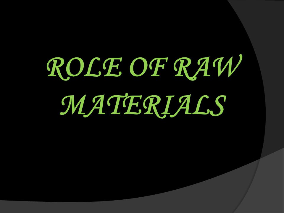 ROLE OF RAW MATERIALS