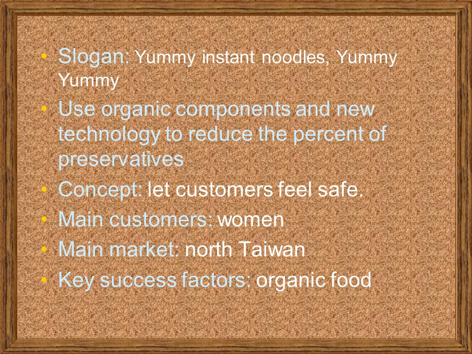 Slogan: Yummy instant noodles, Yummy Yummy Use organic components and new technology to reduce the percent of preservatives Concept: let customers feel safe.