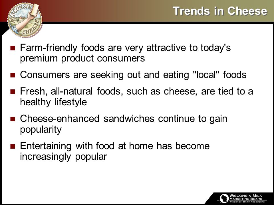 Trends in Cheese Farm-friendly foods are very attractive to today's premium product consumers Consumers are seeking out and eating