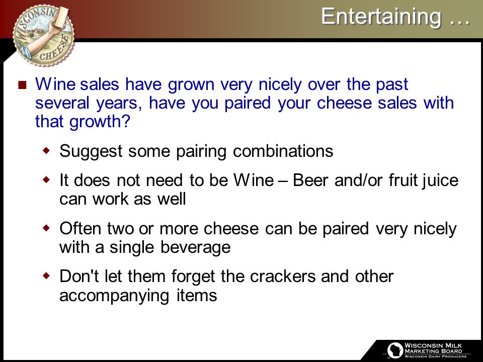 Entertaining … Wine sales have grown very nicely over the past several years, have you paired your cheese sales with that growth?  Suggest some pairi