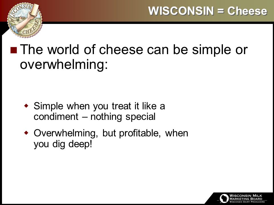 WISCONSIN = Cheese The world of cheese can be simple or overwhelming:  Simple when you treat it like a condiment – nothing special  Overwhelming, bu