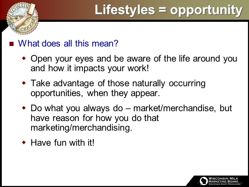 Lifestyles = opportunity What does all this mean?  Open your eyes and be aware of the life around you and how it impacts your work!  Take advantage