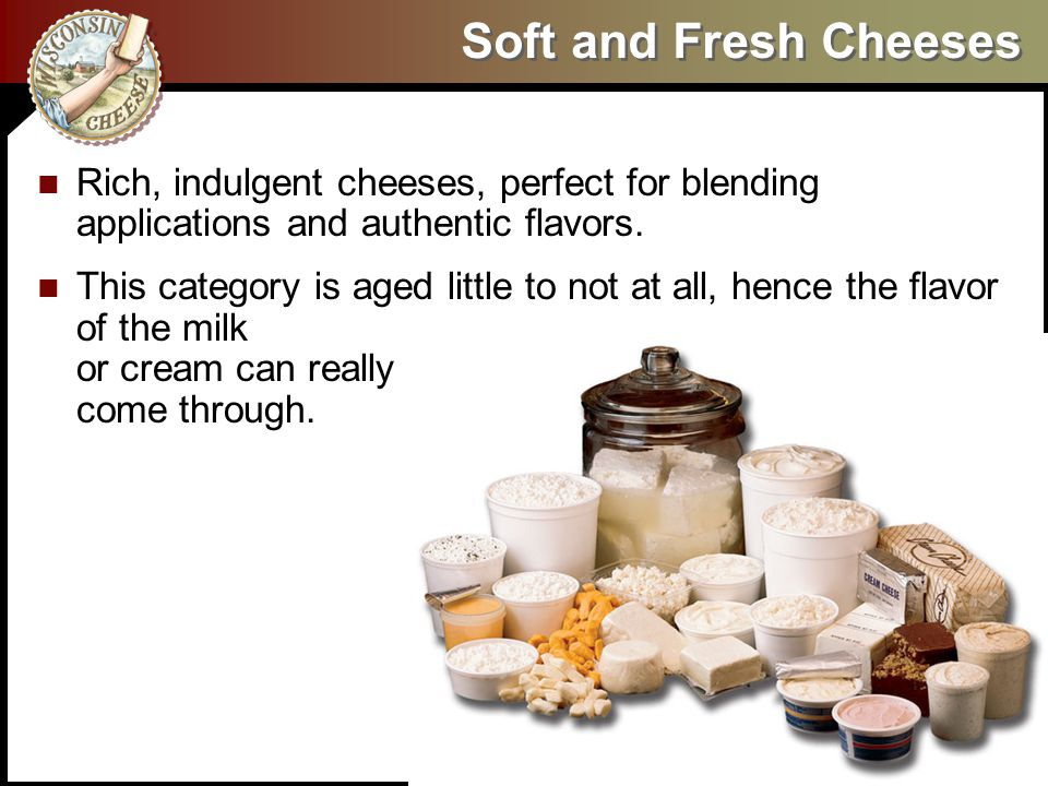Soft and Fresh Cheeses Rich, indulgent cheeses, perfect for blending applications and authentic flavors. This category is aged little to not at all, h