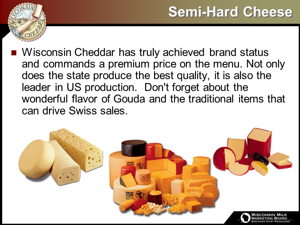 Semi-Hard Cheese Wisconsin Cheddar has truly achieved brand status and commands a premium price on the menu. Not only does the state produce the best