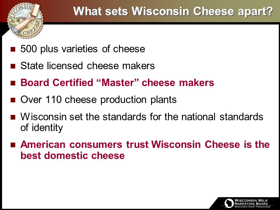 The State of the Art / The Art of the State Wisconsin Cheesemaking is an art:  Deeply-rooted heritage – multi generations  Passion for artisan quality  Innovation – on going  Master Cheesemaker Program  Only Master program available outside Europe  46 active Wisconsin Master Cheesemakers representing 30 Wisconsin Cheese Companies representing 29 cheese varieties plus style variations