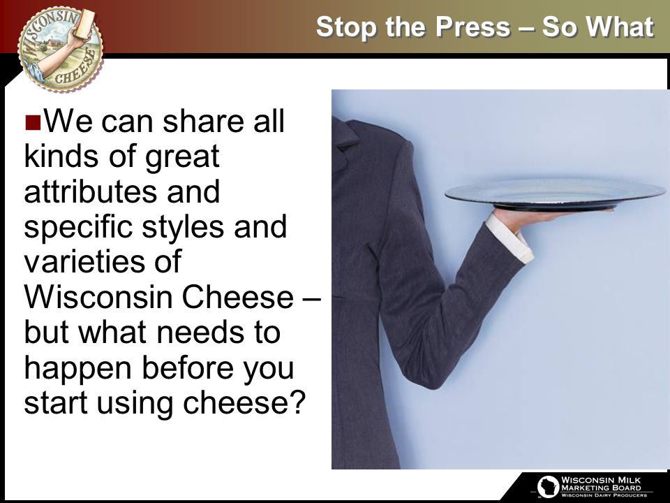 Stop the Press – So What We can share all kinds of great attributes and specific styles and varieties of Wisconsin Cheese – but what needs to happen b