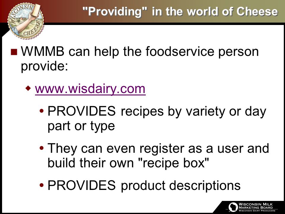 Providing in the world of Cheese WMMB can help the foodservice person provide:  www.wisdairy.com www.wisdairy.com  PROVIDES recipes by variety or day part or type  They can even register as a user and build their own recipe box  PROVIDES product descriptions