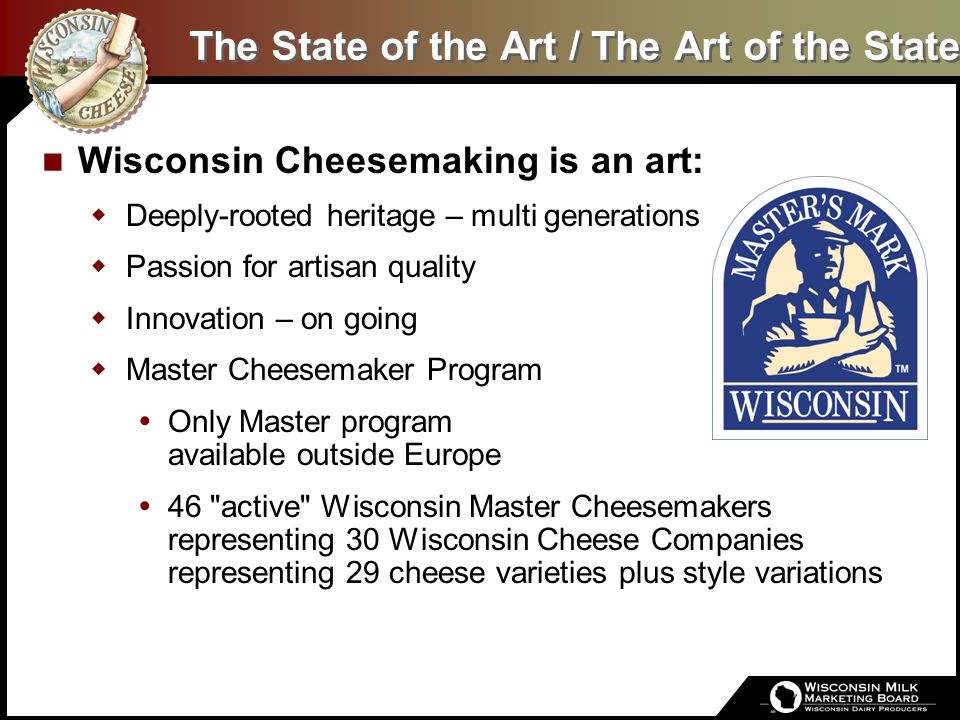 The State of the Art / The Art of the State Wisconsin Cheesemaking is an art:  Deeply-rooted heritage – multi generations  Passion for artisan quali
