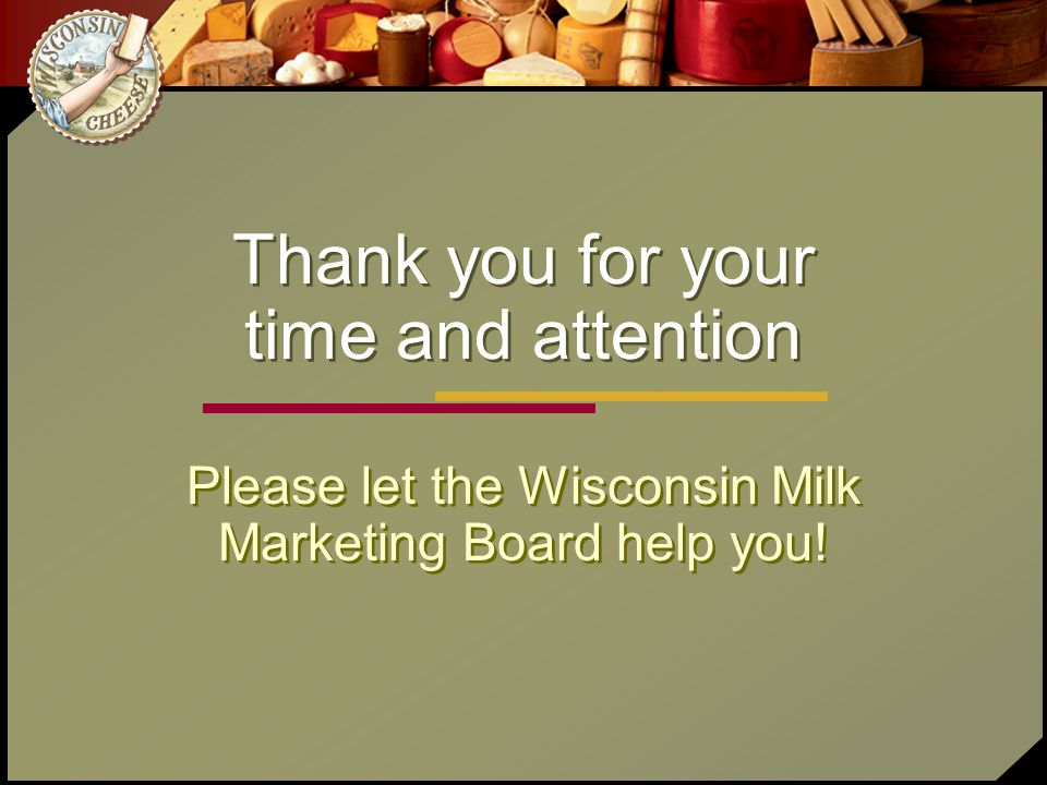 Thank you for your time and attention Please let the Wisconsin Milk Marketing Board help you!