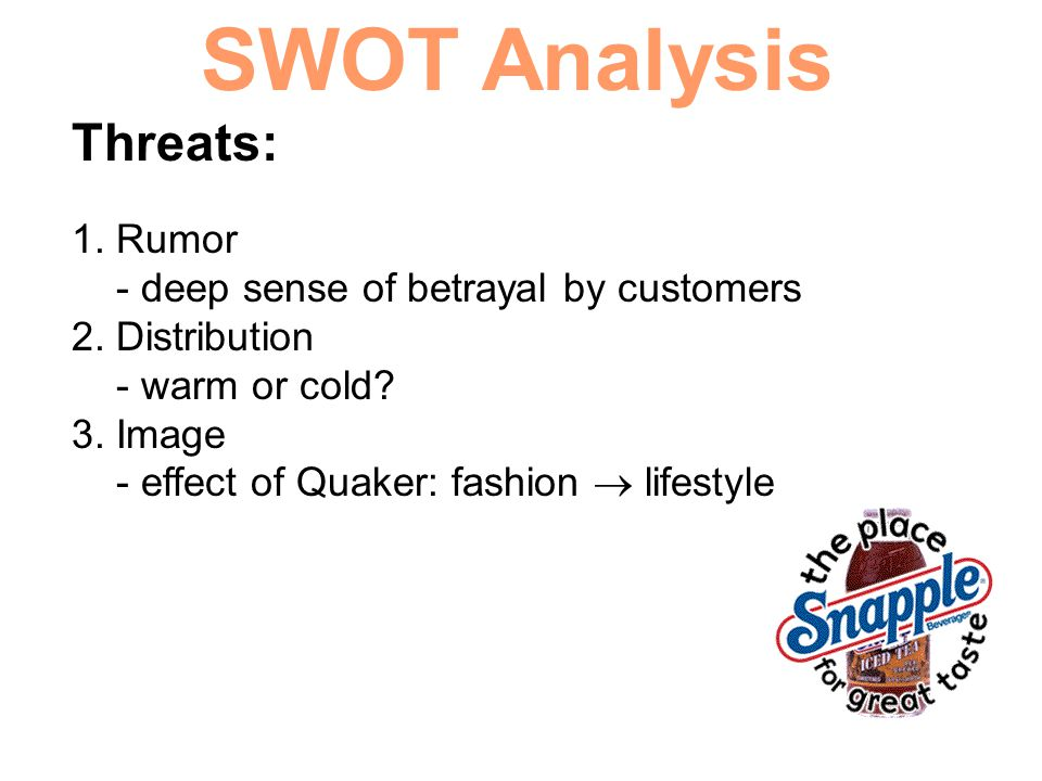 SWOT Analysis Threats: 1. Rumor - deep sense of betrayal by customers 2. Distribution - warm or cold? 3. Image - effect of Quaker: fashion  lifestyle