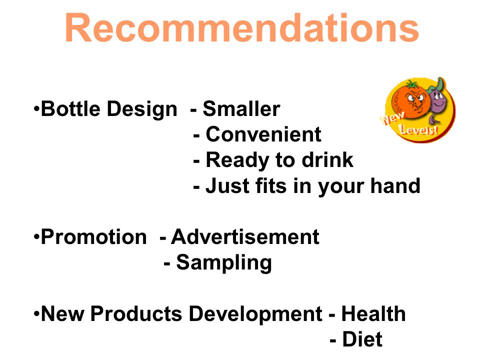 Recommendations Bottle Design - Smaller - Convenient - Ready to drink - Just fits in your hand Promotion - Advertisement - Sampling New Products Devel