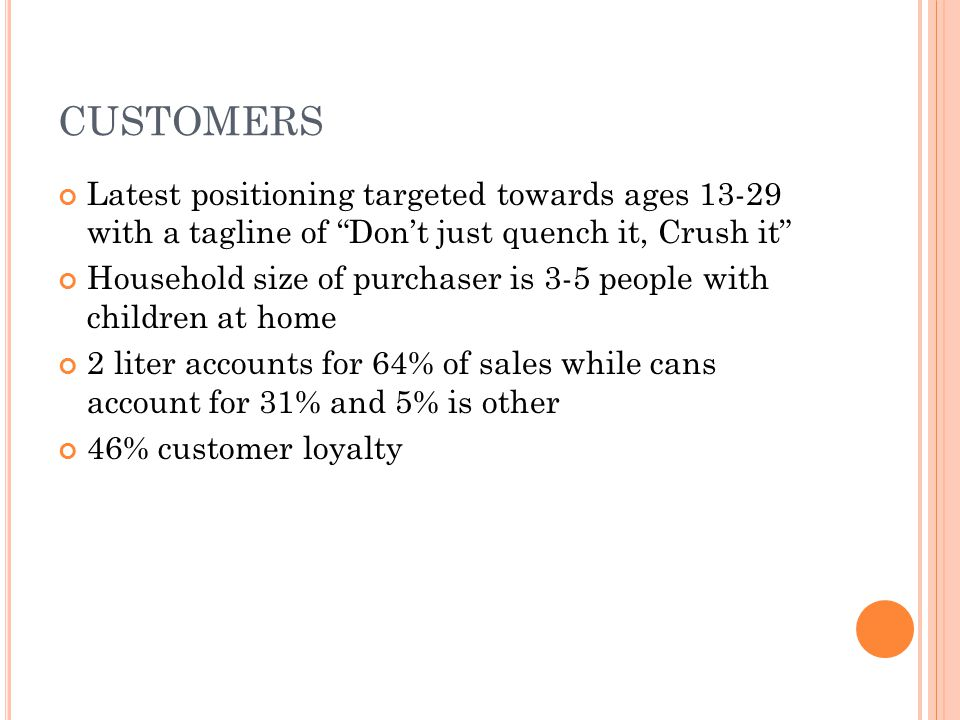 CUSTOMERS Latest positioning targeted towards ages 13-29 with a tagline of Don't just quench it, Crush it Household size of purchaser is 3-5 people with children at home 2 liter accounts for 64% of sales while cans account for 31% and 5% is other 46% customer loyalty
