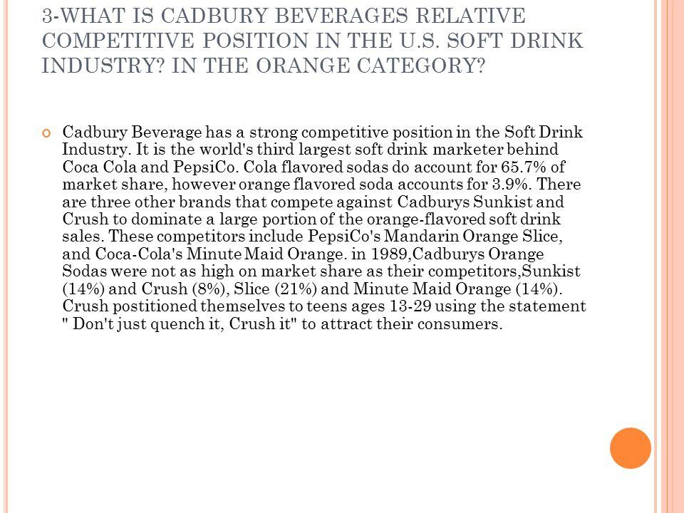 3-WHAT IS CADBURY BEVERAGES RELATIVE COMPETITIVE POSITION IN THE U.S. SOFT DRINK INDUSTRY? IN THE ORANGE CATEGORY? Cadbury Beverage has a strong compe