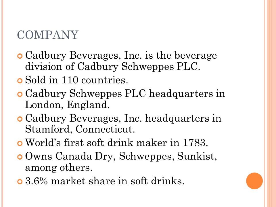COMPANY Cadbury Beverages, Inc. is the beverage division of Cadbury Schweppes PLC. Sold in 110 countries. Cadbury Schweppes PLC headquarters in London