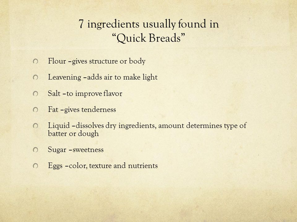 "7 ingredients usually found in ""Quick Breads"" Flour –gives structure or body Leavening –adds air to make light Salt –to improve flavor Fat –gives tend"