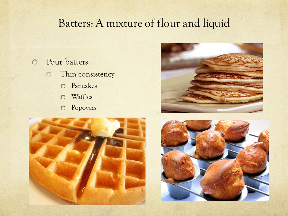 Batters: A mixture of flour and liquid Pour batters: Thin consistency Pancakes Waffles Popovers