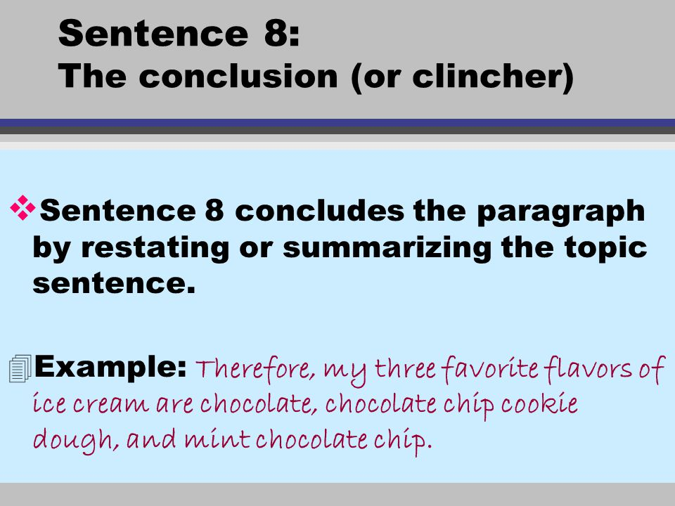 Sentence 8: The conclusion (or clincher) v Sentence 8 concludes the paragraph by restating or summarizing the topic sentence.