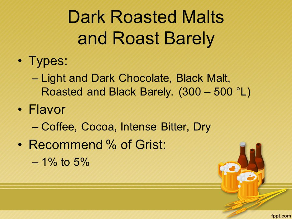 Dark Roasted Malts and Roast Barely Types: –Light and Dark Chocolate, Black Malt, Roasted and Black Barely.