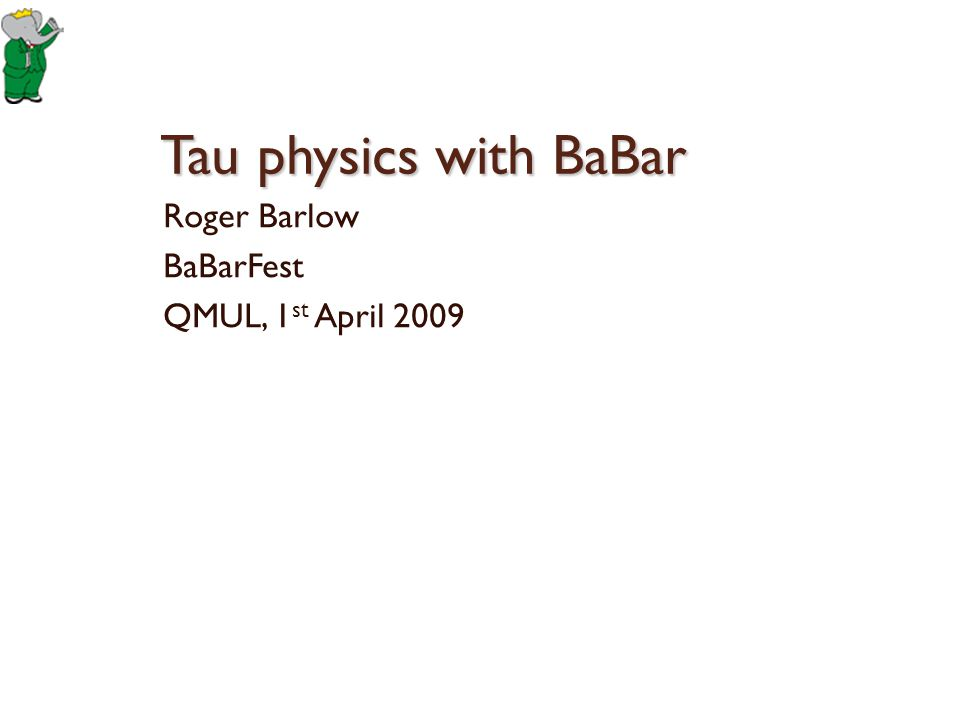 Overview BaBar was a tau factory Cross section 0.9 nb 850 Million tau leptons Compared to LEP: + More statistics + Better detector – Less hemisphere separation -Higher background from q-qbar Compared to CLEO and ARGUS + Way better in every respect 1st April 20092Roger Barlow: Tau Physics with BaBar τ τ τ τ τ τ τ τ τ τ τ τ τ τ τ τ τ τ τ τ τ τ τ τ τ τ τ τ τ τ τ τ τ τ τ τ τ τ τ τ τ τ τ τ τ τ τ