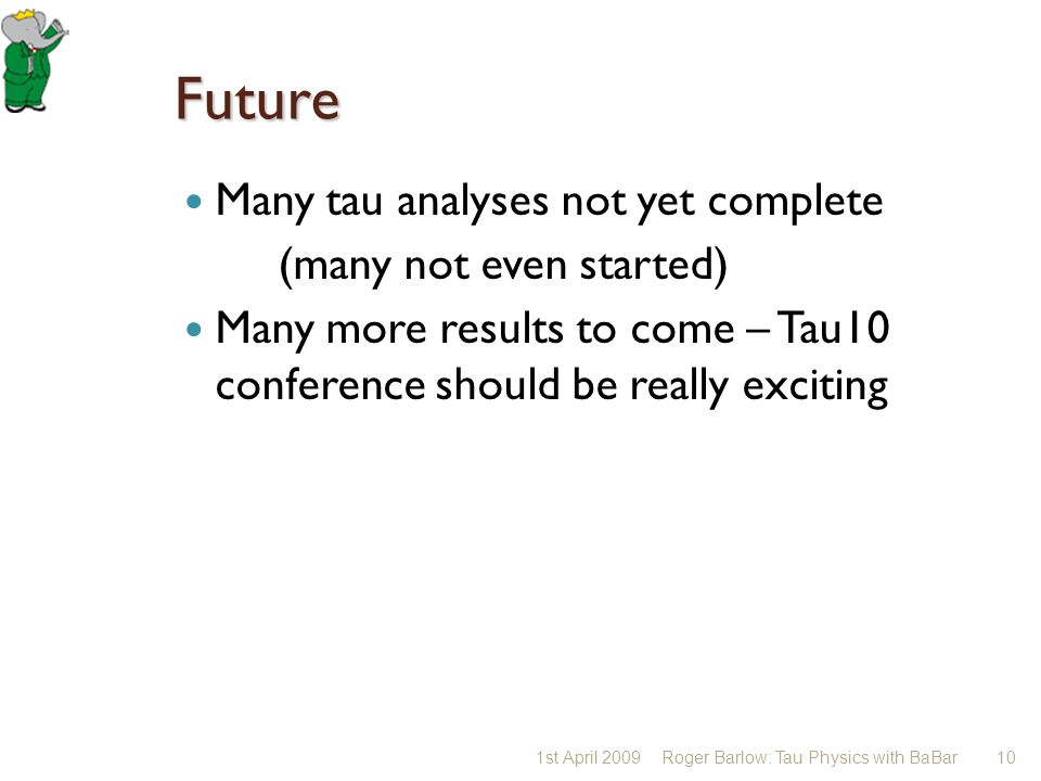 Future Many tau analyses not yet complete (many not even started) Many more results to come – Tau10 conference should be really exciting 1st April 200